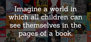"White text over background of book covers, reading ""Imagine a world in which all children can see themselves in the pages of a book."""